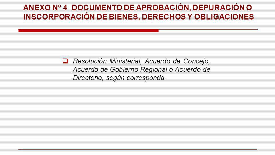 ANEXO Nº 4 DOCUMENTO DE APROBACIÓN, DEPURACIÓN O INSCORPORACIÓN DE BIENES, DERECHOS Y OBLIGACIONES Resolución Ministerial, Acuerdo de Concejo, Acuerdo