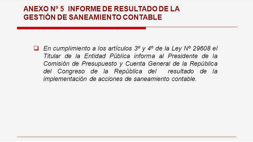 ANEXO Nº 5 INFORME DE RESULTADO DE LA GESTIÓN DE SANEAMIENTO CONTABLE En cumplimiento a los artículos 3º y 4º de la Ley Nº 29608 el Titular de la Enti