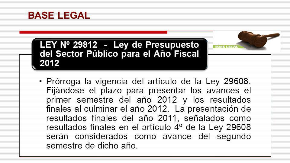 BASE LEGAL Prórroga la vigencia del artículo de la Ley 29608. Fijándose el plazo para presentar los avances el primer semestre del año 2012 y los resu