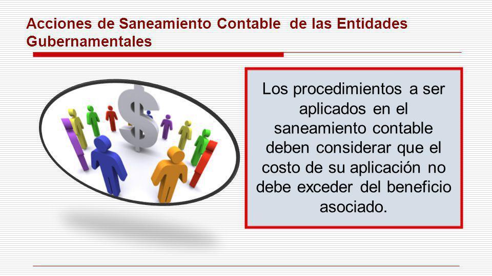 Acciones de Saneamiento Contable de las Entidades Gubernamentales Los procedimientos a ser aplicados en el saneamiento contable deben considerar que e