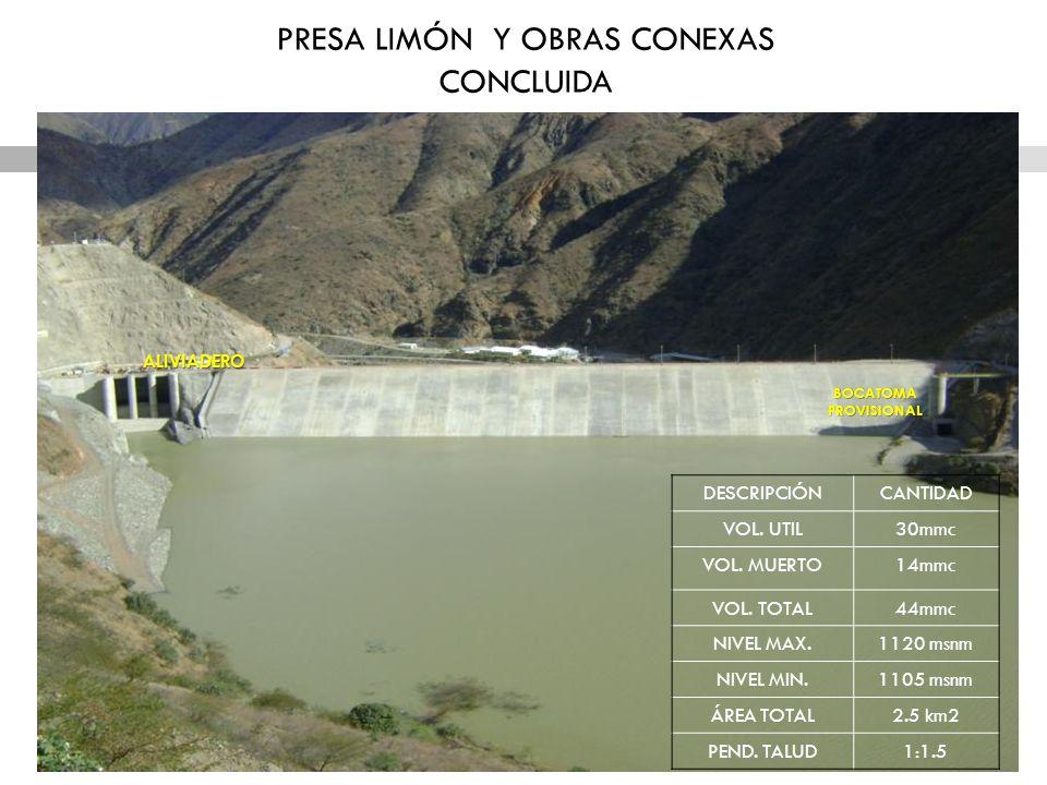 PRESA LIMÓN Y OBRAS CONEXAS CONCLUIDA DESCRIPCIÓNCANTIDAD VOL. UTIL30mmc VOL. MUERTO14mmc VOL. TOTAL44mmc NIVEL MAX.1120 msnm NIVEL MIN.1105 msnm ÁREA