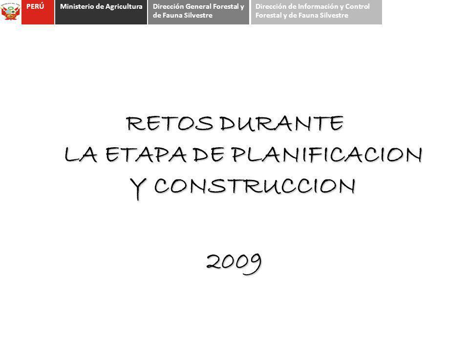 RETOS DURANTE LA ETAPA DE PLANIFICACION Y CONSTRUCCION 2009 PERÚMinisterio de AgriculturaDirección General Forestal y de Fauna Silvestre Dirección de
