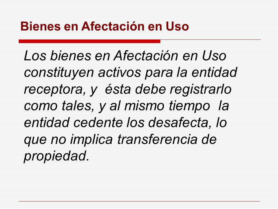 Bienes en Afectación en Uso Los bienes en Afectación en Uso constituyen activos para la entidad receptora, y ésta debe registrarlo como tales, y al mismo tiempo la entidad cedente los desafecta, lo que no implica transferencia de propiedad.