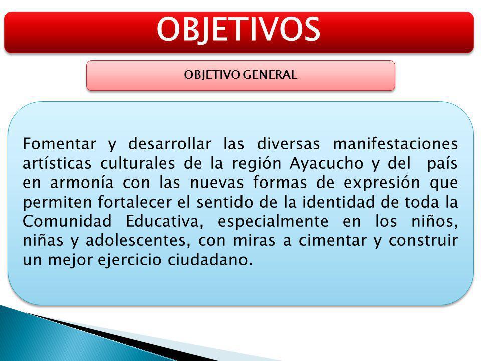 OBJETIVOS OBJETIVO GENERAL Fomentar y desarrollar las diversas manifestaciones artísticas culturales de la región Ayacucho y del país en armonía con l
