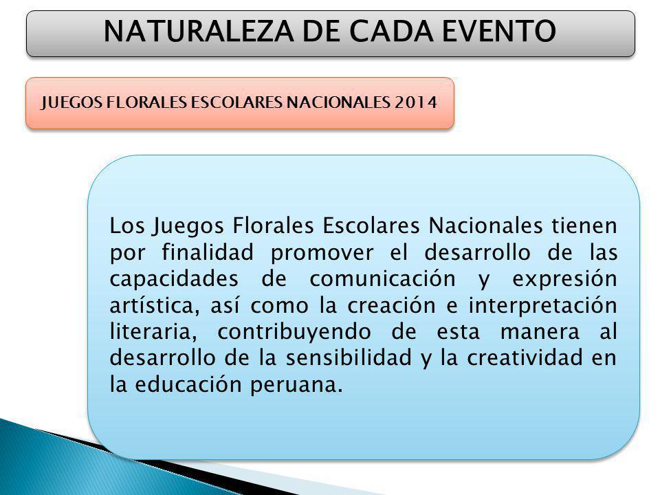 NATURALEZA DE CADA EVENTO JUEGOS FLORALES ESCOLARES NACIONALES 2014 Los Juegos Florales Escolares Nacionales tienen por finalidad promover el desarrollo de las capacidades de comunicación y expresión artística, así como la creación e interpretación literaria, contribuyendo de esta manera al desarrollo de la sensibilidad y la creatividad en la educación peruana.