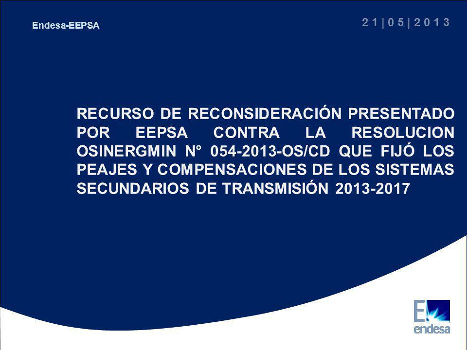Peaje SSTD Ternas 1 y 2 de EEPSA EEPSA-Área Comercial RECURSO DE RECONSIDERACIÓN PRESENTADO POR EEPSA CONTRA LA RESOLUCION OSINERGMIN N° 054-2013-OS/CD QUE FIJÓ LOS PEAJES Y COMPENSACIONES DE LOS SISTEMAS SECUNDARIOS DE TRANSMISIÓN 2013-2017 2 1 | 0 5 | 2 0 1 3 Endesa-EEPSA