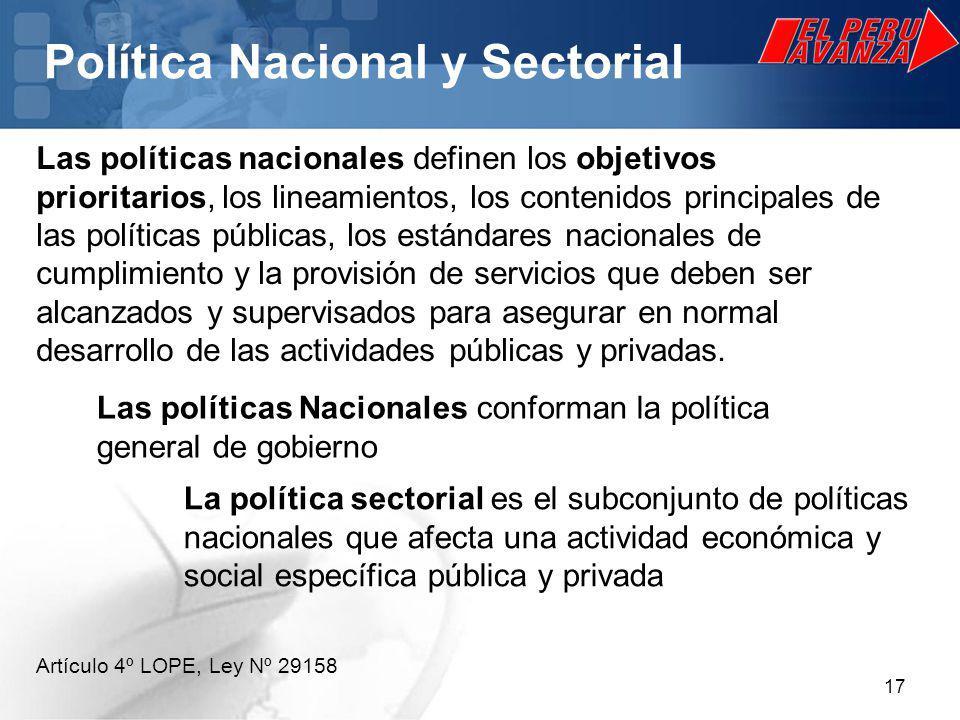 17 Política Nacional y Sectorial Las políticas nacionales definen los objetivos prioritarios, los lineamientos, los contenidos principales de las políticas públicas, los estándares nacionales de cumplimiento y la provisión de servicios que deben ser alcanzados y supervisados para asegurar en normal desarrollo de las actividades públicas y privadas.