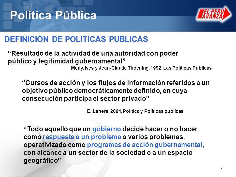 7 Política Pública DEFINICIÓN DE POLITICAS PUBLICAS Resultado de la actividad de una autoridad con poder público y legitimidad gubernamental Cursos de acción y los flujos de información referidos a un objetivo público democráticamente definido, en cuya consecución participa el sector privado E.