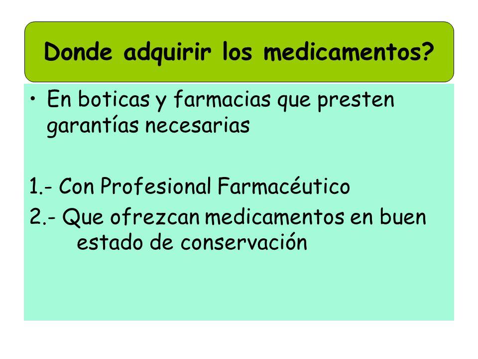 En boticas y farmacias que presten garantías necesarias 1.- Con Profesional Farmacéutico 2.- Que ofrezcan medicamentos en buen estado de conservación