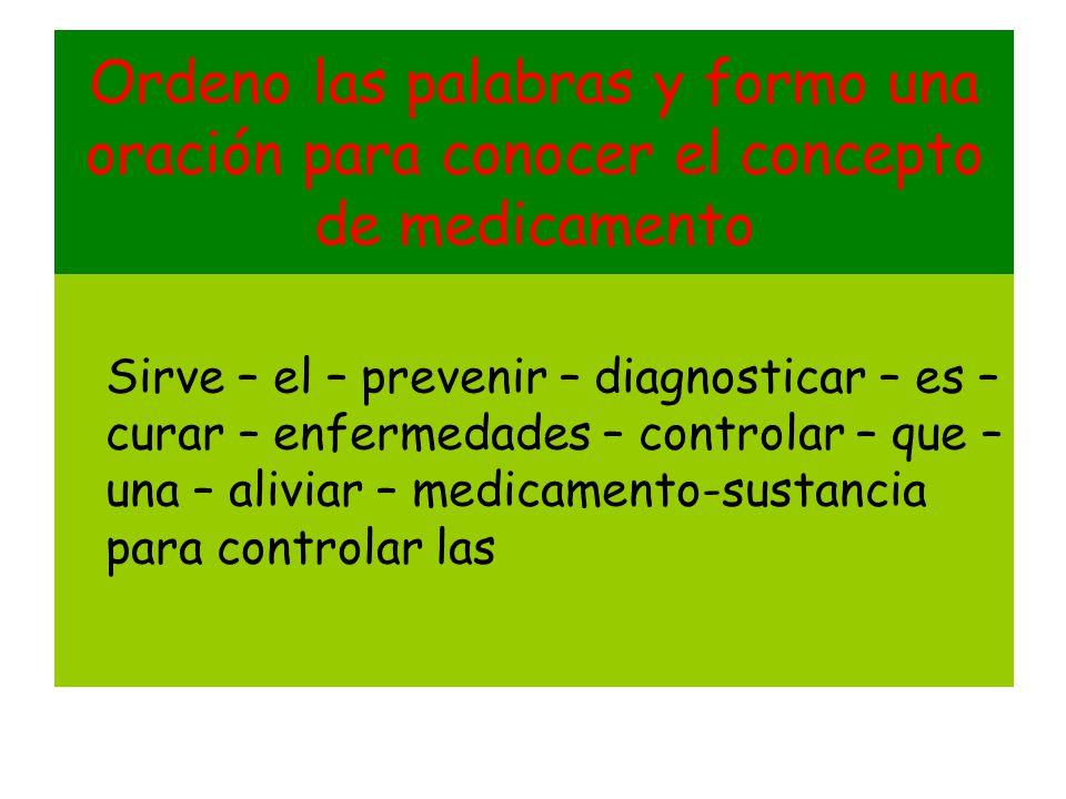 Ordeno las palabras y formo una oración para conocer el concepto de medicamento Sirve – el – prevenir – diagnosticar – es – curar – enfermedades – con