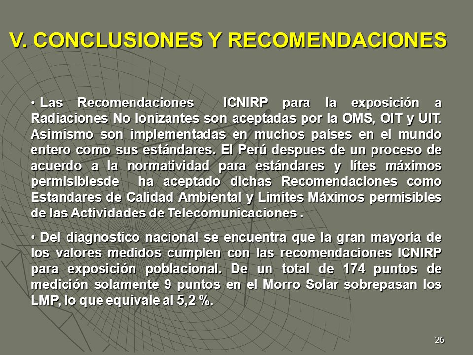 26 Las Recomendaciones ICNIRP para la exposición a Radiaciones No Ionizantes son aceptadas por la OMS, OIT y UIT. Asimismo son implementadas en muchos