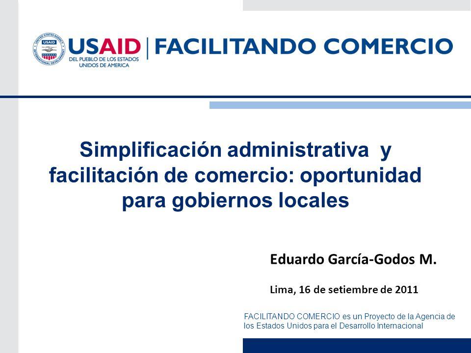 FACILITANDO COMERCIO es un Proyecto de la Agencia de los Estados Unidos para el Desarrollo Internacional Simplificación administrativa y facilitación de comercio: oportunidad para gobiernos locales Eduardo García-Godos M.