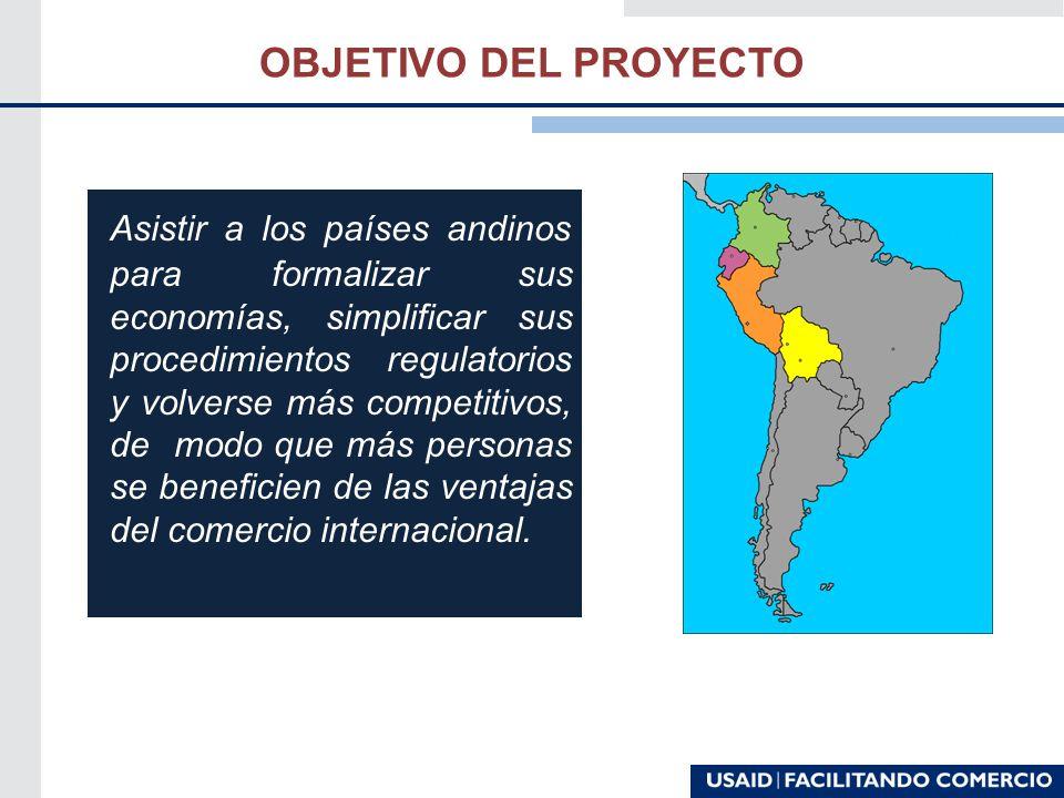 OBJETIVO DEL PROYECTO Asistir a los países andinos para formalizar sus economías, simplificar sus procedimientos regulatorios y volverse más competitivos, de modo que más personas se beneficien de las ventajas del comercio internacional.