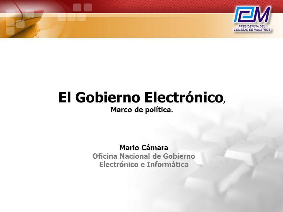 El Gobierno Electrónico, Marco de política. Mario Cámara Oficina Nacional de Gobierno Electrónico e Informática