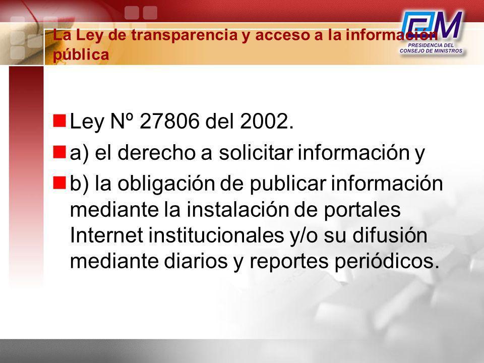 La Ley de transparencia y acceso a la información pública Ley Nº 27806 del 2002. a) el derecho a solicitar información y b) la obligación de publicar