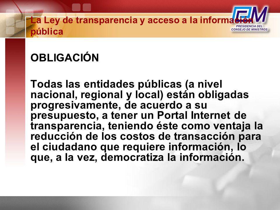La Ley de transparencia y acceso a la información pública OBLIGACIÓN Todas las entidades públicas (a nivel nacional, regional y local) están obligadas
