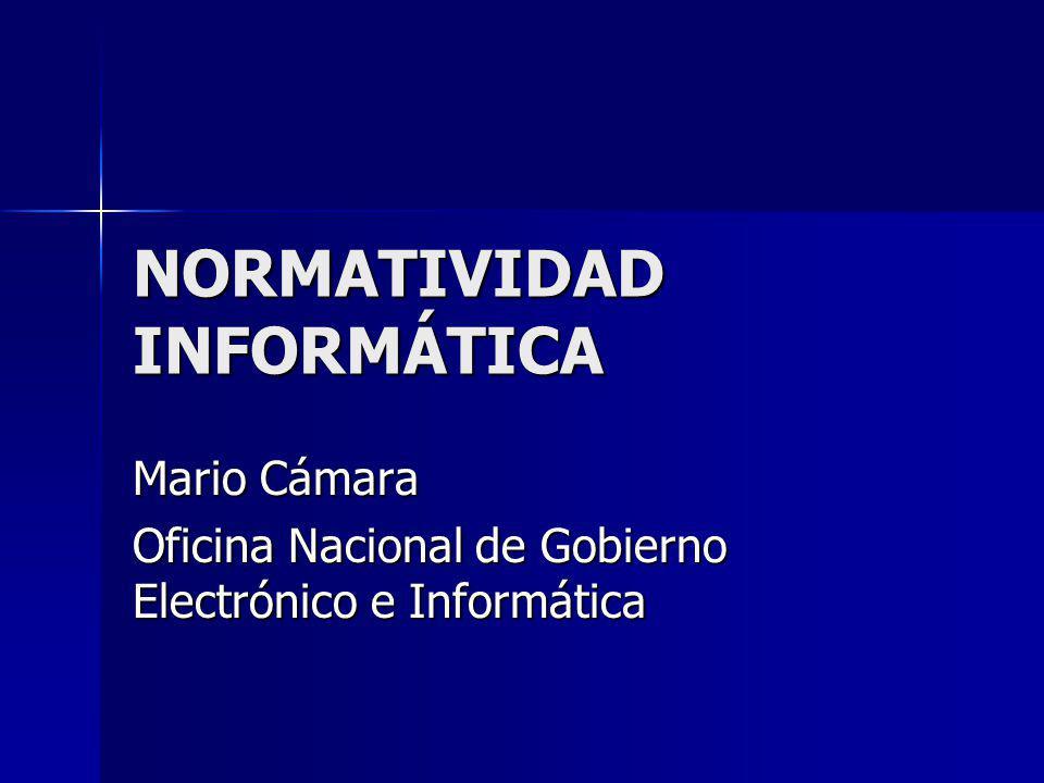 NORMATIVIDAD INFORMÁTICA Mario Cámara Oficina Nacional de Gobierno Electrónico e Informática