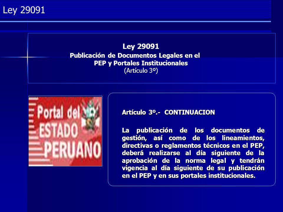 Project Management Ley 29091 Publicación de Documentos Legales en el PEP y Portales Institucionales (Artículo 3º) Ley 29091 Artículo 3º.- CONTINUACION La publicación de los documentos de gestión, así como de los lineamientos, directivas o reglamentos técnicos en el PEP, deberá realizarse al día siguiente de la aprobación de la norma legal y tendrán vigencia al día siguiente de su publicación en el PEP y en sus portales institucionales.