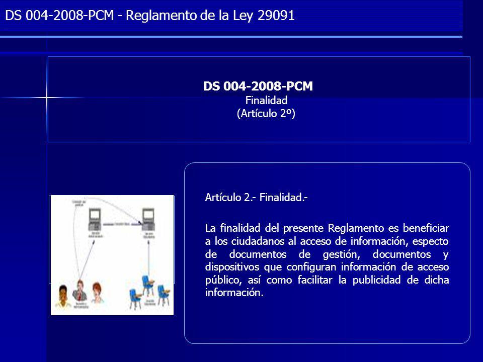 Project Management DS 004-2008-PCM Finalidad (Artículo 2º) DS 004-2008-PCM - Reglamento de la Ley 29091 Artículo 2.- Finalidad.- La finalidad del presente Reglamento es beneficiar a los ciudadanos al acceso de información, especto de documentos de gestión, documentos y dispositivos que configuran información de acceso público, así como facilitar la publicidad de dicha información.