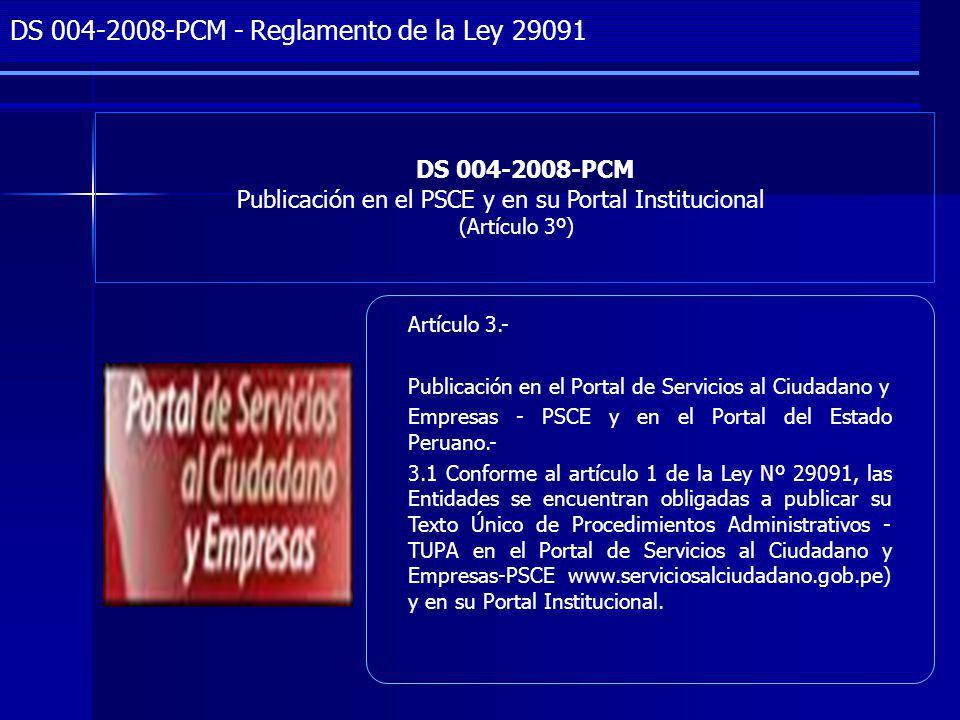 Project Management DS 004-2008-PCM Publicación en el PSCE y en su Portal Institucional (Artículo 3º) DS 004-2008-PCM - Reglamento de la Ley 29091 Artículo 3.- Publicación en el Portal de Servicios al Ciudadano y Empresas - PSCE y en el Portal del Estado Peruano.- 3.1 Conforme al artículo 1 de la Ley Nº 29091, las Entidades se encuentran obligadas a publicar su Texto Único de Procedimientos Administrativos - TUPA en el Portal de Servicios al Ciudadano y Empresas-PSCE www.serviciosalciudadano.gob.pe) y en su Portal Institucional.