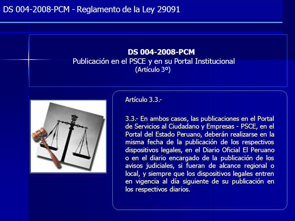 Project Management DS 004-2008-PCM Publicación en el PSCE y en su Portal Institucional (Artículo 3º) DS 004-2008-PCM - Reglamento de la Ley 29091 Artículo 3.3.- 3.3.- En ambos casos, las publicaciones en el Portal de Servicios al Ciudadano y Empresas - PSCE, en el Portal del Estado Peruano, deberán realizarse en la misma fecha de la publicación de los respectivos dispositivos legales, en el Diario Oficial El Peruano o en el diario encargado de la publicación de los avisos judiciales, si fueran de alcance regional o local, y siempre que los dispositivos legales entren en vigencia al día siguiente de su publicación en los respectivos diarios.