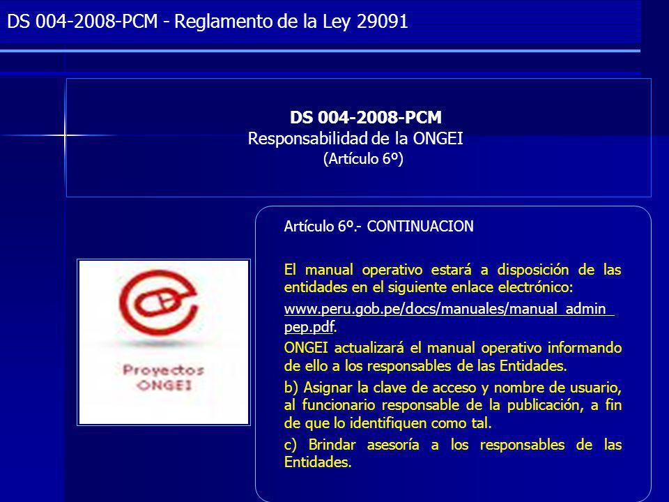 Project Management DS 004-2008-PCM Responsabilidad de la ONGEI (Artículo 6º) DS 004-2008-PCM - Reglamento de la Ley 29091 Artículo 6º.- CONTINUACION El manual operativo estará a disposición de las entidades en el siguiente enlace electrónico: www.peru.gob.pe/docs/manuales/manual_admin_ pep.pdfwww.peru.gob.pe/docs/manuales/manual_admin_ pep.pdf.