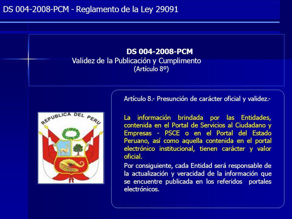 Project Management DS 004-2008-PCM Validez de la Publicación y Cumplimento (Artículo 8º) DS 004-2008-PCM - Reglamento de la Ley 29091 Artículo 8.- Presunción de carácter oficial y validez.- La información brindada por las Entidades, contenida en el Portal de Servicios al Ciudadano y Empresas - PSCE o en el Portal del Estado Peruano, así como aquella contenida en el portal electrónico institucional, tienen carácter y valor oficial.