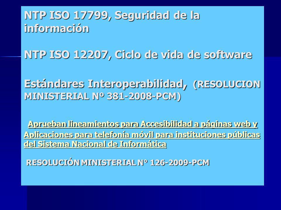 Project Management NTP ISO 17799, Seguridad de la información NTP ISO 12207, Ciclo de vida de software Estándares Interoperabilidad, (RESOLUCION MINISTERIAL Nº 381-2008-PCM) Aprueban lineamientos para Accesibilidad a páginas web y Aplicaciones para telefonía móvil para instituciones públicas del Sistema Nacional de Informática RESOLUCIÓN MINISTERIAL N° 126-2009-PCM Aprueban lineamientos para Accesibilidad a páginas web y Aplicaciones para telefonía móvil para instituciones públicas del Sistema Nacional de Informática Aprueban lineamientos para Accesibilidad a páginas web y Aplicaciones para telefonía móvil para instituciones públicas del Sistema Nacional de Informática