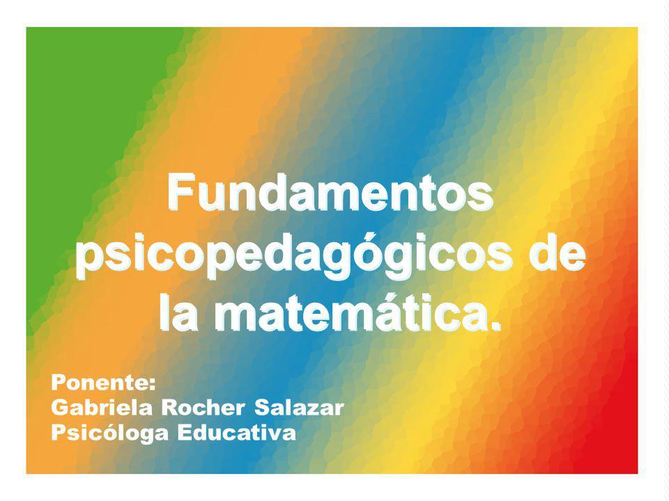 Ponente: Gabriela Rocher Salazar Psicóloga Educativa Fundamentos psicopedagógicos de la matemática.