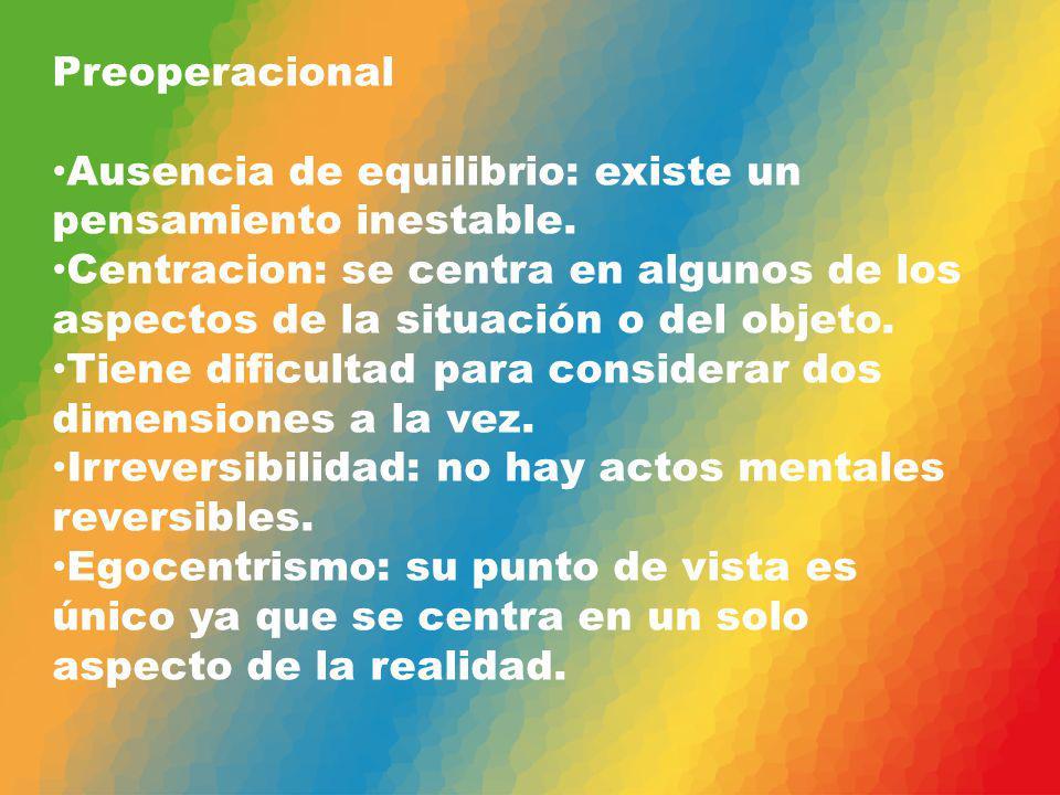 Preoperacional Ausencia de equilibrio: existe un pensamiento inestable. Centracion: se centra en algunos de los aspectos de la situación o del objeto.