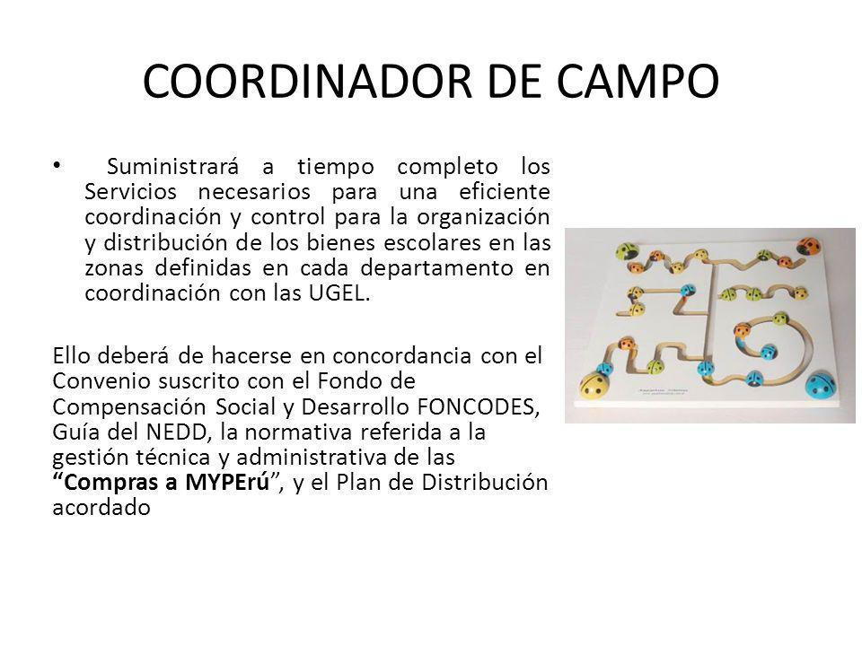 COORDINADOR DE CAMPO Suministrará a tiempo completo los Servicios necesarios para una eficiente coordinación y control para la organización y distribución de los bienes escolares en las zonas definidas en cada departamento en coordinación con las UGEL.