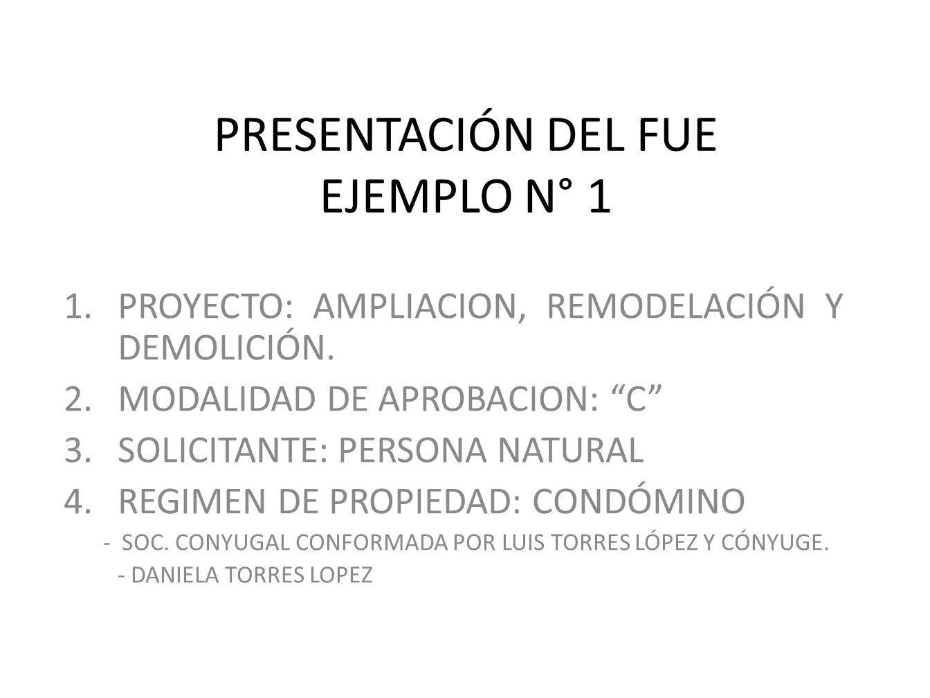 PRESENTACIÓN DEL FUE EJEMPLO N° 1 1.PROYECTO: AMPLIACION, REMODELACIÓN Y DEMOLICIÓN. 2.MODALIDAD DE APROBACION: C 3.SOLICITANTE: PERSONA NATURAL 4.REG