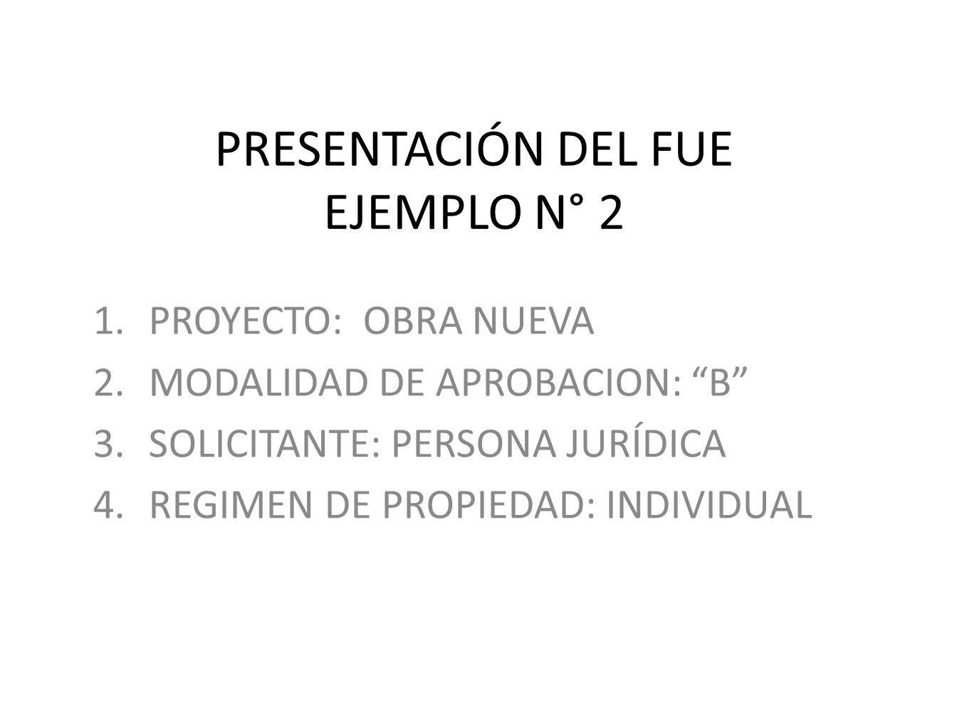 PRESENTACIÓN DEL FUE EJEMPLO N° 2 1.PROYECTO: OBRA NUEVA 2.MODALIDAD DE APROBACION: B 3.SOLICITANTE: PERSONA JURÍDICA 4.REGIMEN DE PROPIEDAD: INDIVIDU