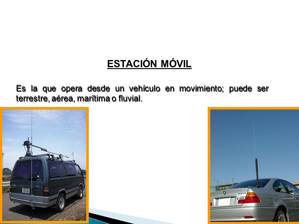 Es la que opera desde un vehículo en movimiento; puede ser terrestre, aérea, marítima o fluvial. ESTACIÓN MÓVIL