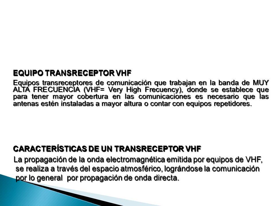 EQUIPO TRANSRECEPTOR VHF Equipos transreceptores de comunicación que trabajan en la banda de MUY ALTA FRECUENCIA (VHF= Very High Frecuency), donde se