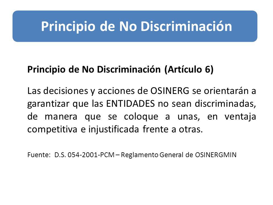 Principio de No Discriminación (Artículo 6) Las decisiones y acciones de OSINERG se orientarán a garantizar que las ENTIDADES no sean discriminadas, de manera que se coloque a unas, en ventaja competitiva e injustificada frente a otras.
