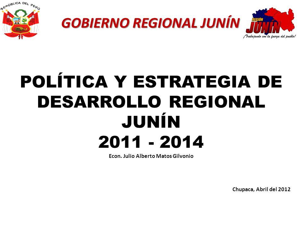 GOBIERNO REGIONAL JUNÍN POLÍTICA Y ESTRATEGIA DE DESARROLLO REGIONAL JUNÍN 2011 - 2014 Chupaca, Abril del 2012 Econ. Julio Alberto Matos Gilvonio
