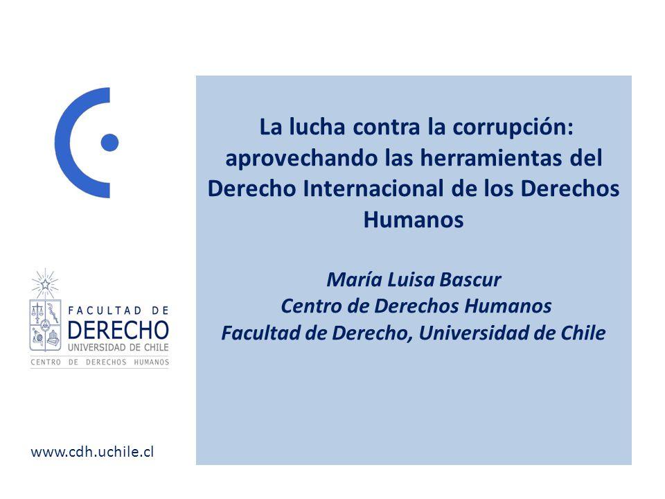 www.cdh.uchile.cl La lucha contra la corrupción: aprovechando las herramientas del Derecho Internacional de los Derechos Humanos María Luisa Bascur Centro de Derechos Humanos Facultad de Derecho, Universidad de Chile