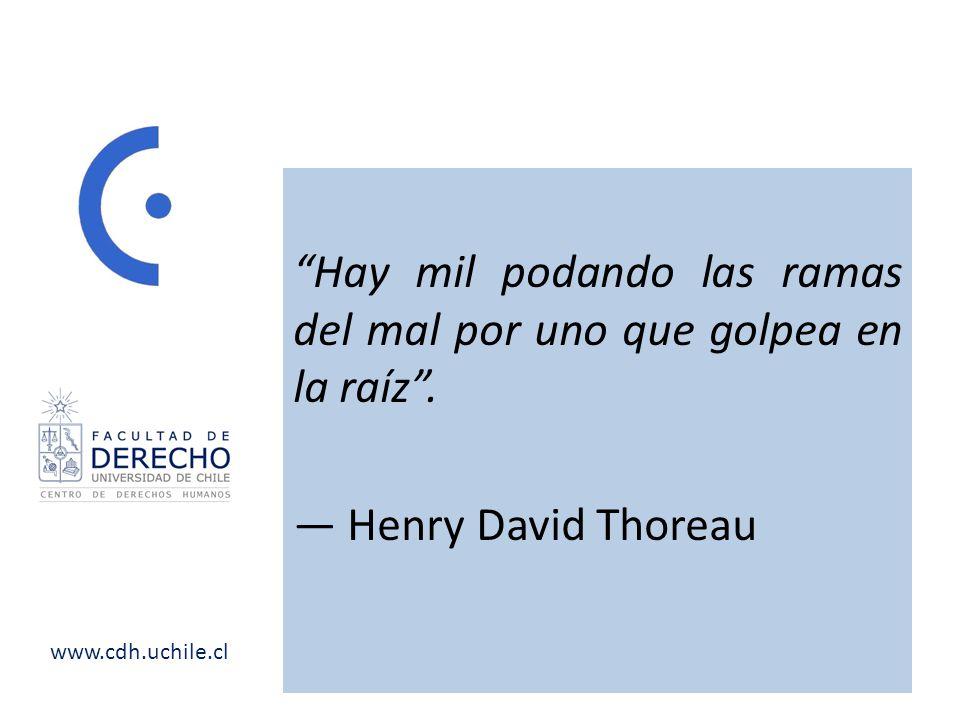 www.cdh.uchile.cl Hay mil podando las ramas del mal por uno que golpea en la raíz. Henry David Thoreau