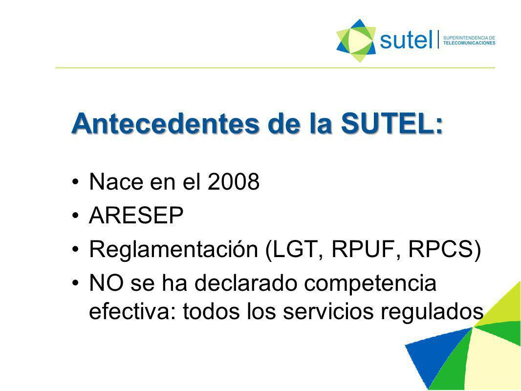 Antecedentes de la SUTEL: Nace en el 2008 ARESEP Reglamentación (LGT, RPUF, RPCS) NO se ha declarado competencia efectiva: todos los servicios regulados