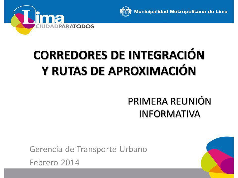 CORREDORES DE INTEGRACIÓN Y RUTAS DE APROXIMACIÓN PRIMERA REUNIÓN INFORMATIVA Gerencia de Transporte Urbano Febrero 2014