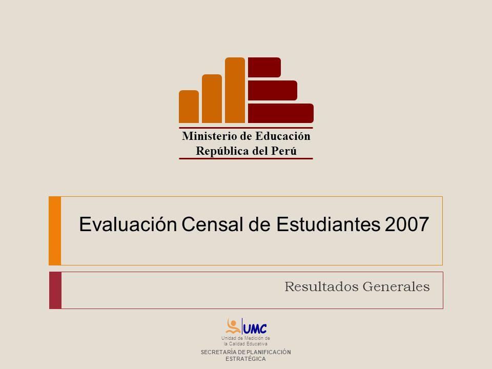 Evaluación Censal de Estudiantes 2007 Resultados Generales Ministerio de Educación República del Perú Unidad de Medición de la Calidad Educativa SECRE
