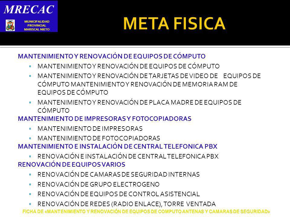 MANTENIMIENTO Y RENOVACIÓN DE EQUIPOS DE CÓMPUTO MANTENIMIENTO Y RENOVACIÓN DE TARJETAS DE VIDEO DE EQUIPOS DE CÓMPUTO MANTENIMIENTO Y RENOVACIÓN DE MEMORIA RAM DE EQUIPOS DE CÓMPUTO MANTENIMIENTO Y RENOVACIÓN DE PLACA MADRE DE EQUIPOS DE CÓMPUTO MANTENIMIENTO DE IMPRESORAS Y FOTOCOPIADORAS MANTENIMIENTO DE IMPRESORAS MANTENIMIENTO DE FOTOCOPIADORAS MANTENIMIENTO E INSTALACIÓN DE CENTRAL TELEFONICA PBX RENOVACIÓN E INSTALACIÓN DE CENTRAL TELEFONICA PBX RENOVACIÓN DE EQUIPOS VARIOS RENOVACIÓN DE CAMARAS DE SEGURIDAD INTERNAS RENOVACIÓN DE GRUPO ELECTROGENO RENOVACIÓN DE EQUIPOS DE CONTROL ASISTENCIAL RENOVACIÓN DE REDES (RADIO ENLACE), TORRE VENTADA MRECAC S MUNICIPALIDAD PROVINCIAL MARISCAL NIETO