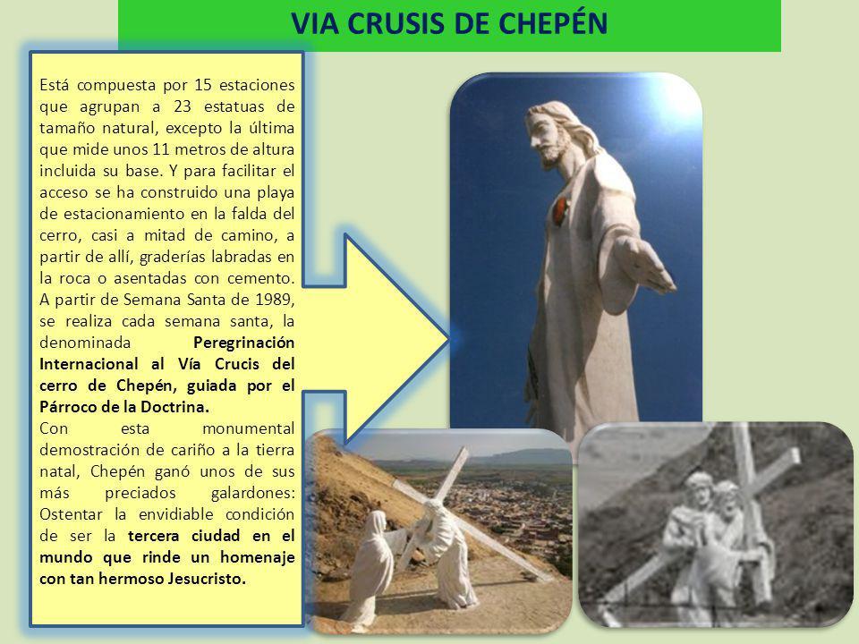 VIA CRUSIS DE CHEPÉN Está compuesta por 15 estaciones que agrupan a 23 estatuas de tamaño natural, excepto la última que mide unos 11 metros de altura incluida su base.