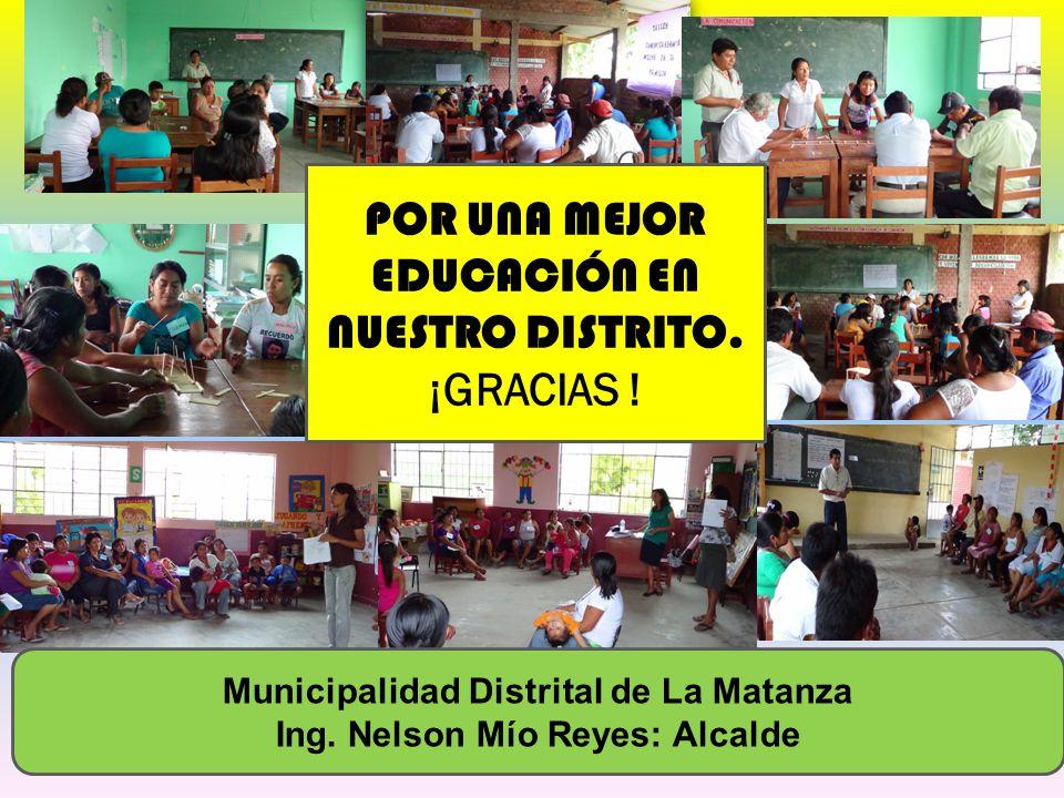 POR UNA MEJOR EDUCACIÓN EN NUESTRO DISTRITO. ¡GRACIAS ! Municipalidad Distrital de La Matanza Ing. Nelson Mío Reyes: Alcalde
