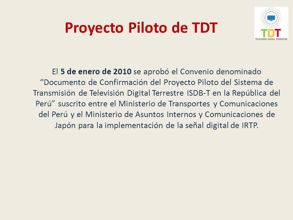 Proyecto Piloto de TDT Dicho Convenio fue suscrito con fecha 6 de enero de 2010 y conlleva el compromiso del Gobierno de Japón para la transferencia de equipamiento de TDT al Perú, el cual será utilizado por IRTP, para la implementación de la señal de televisión con tecnología digital.
