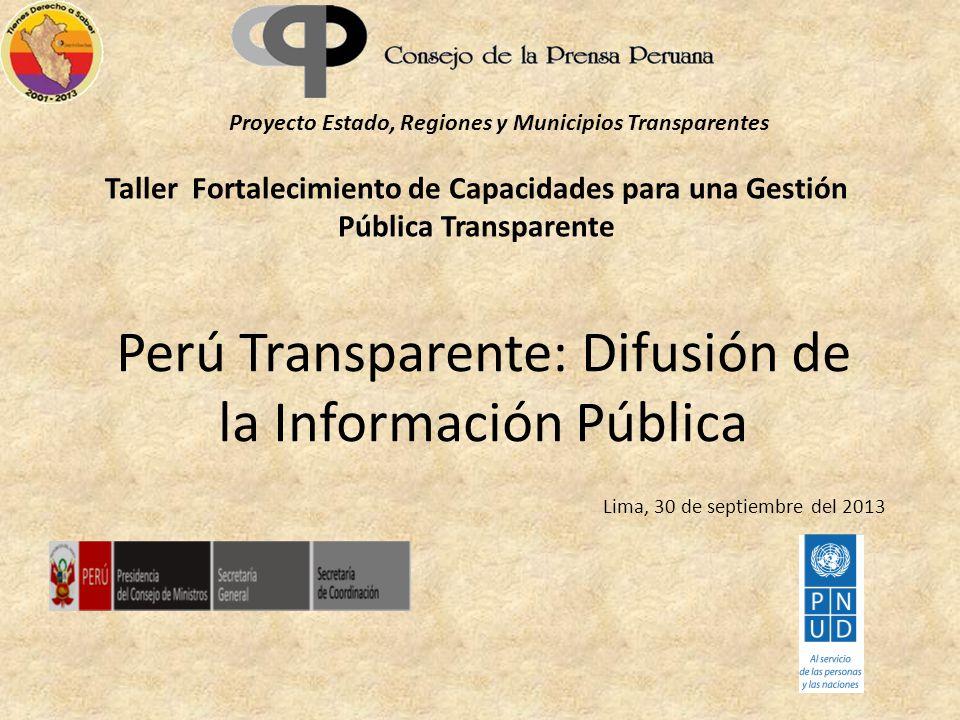 Perú Transparente: Difusión de la Información Pública Proyecto Estado, Regiones y Municipios Transparentes Taller Fortalecimiento de Capacidades para una Gestión Pública Transparente Lima, 30 de septiembre del 2013