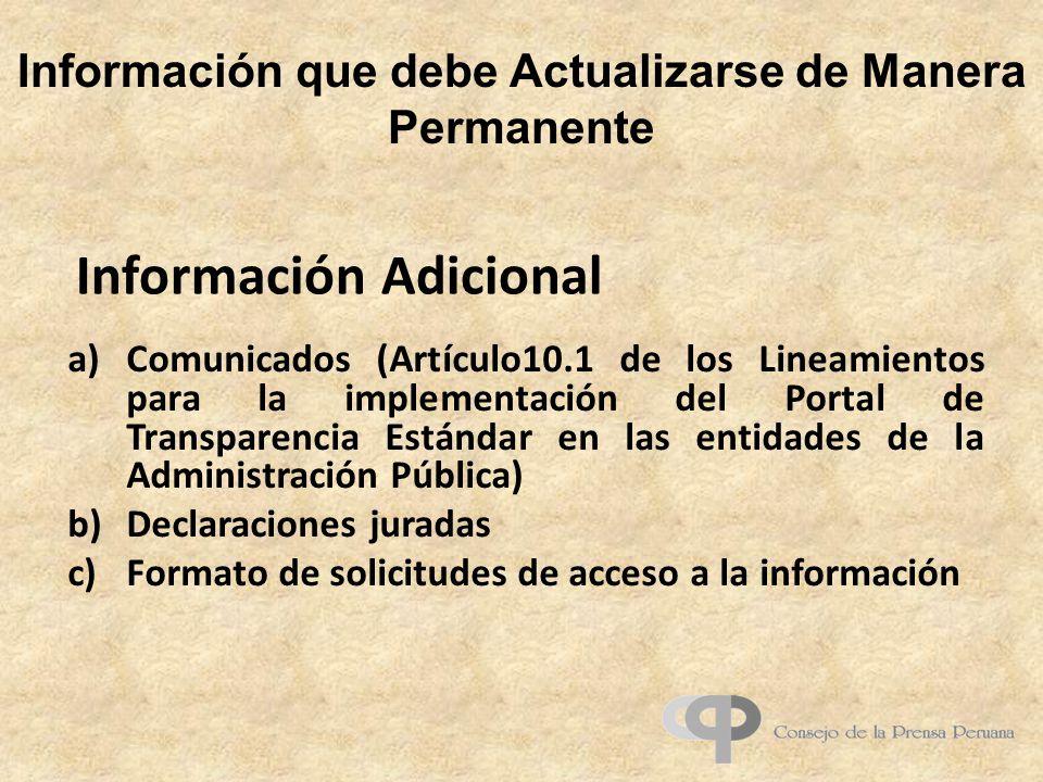 Información que debe Actualizarse de Manera Permanente a)Comunicados (Artículo10.1 de los Lineamientos para la implementación del Portal de Transparencia Estándar en las entidades de la Administración Pública) b)Declaraciones juradas c)Formato de solicitudes de acceso a la información Información Adicional