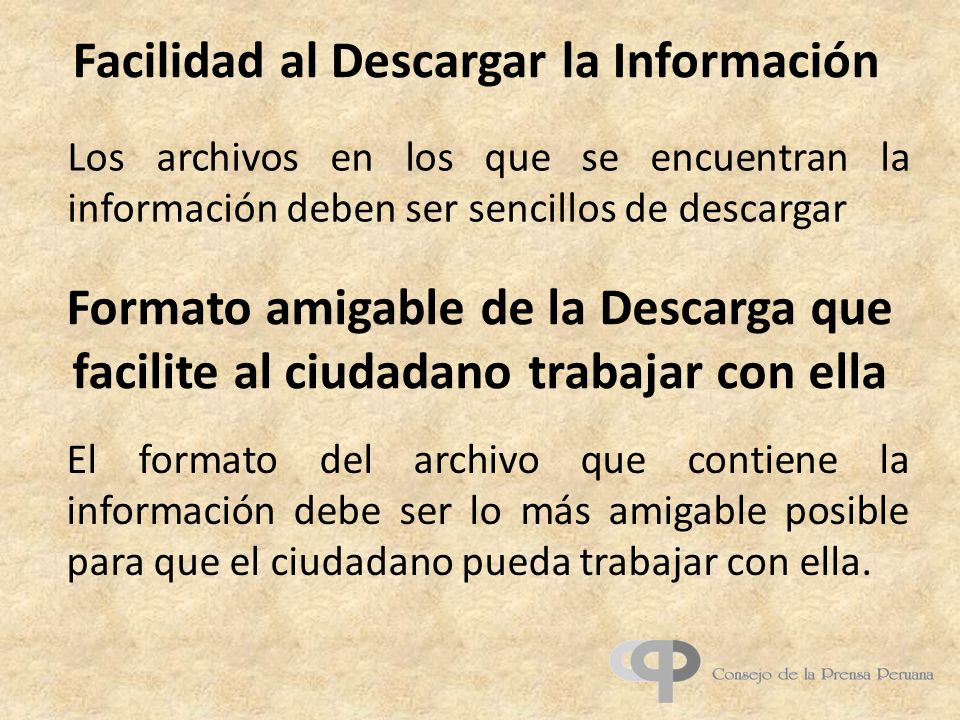 Facilidad al Descargar la Información Formato amigable de la Descarga que facilite al ciudadano trabajar con ella Los archivos en los que se encuentran la información deben ser sencillos de descargar El formato del archivo que contiene la información debe ser lo más amigable posible para que el ciudadano pueda trabajar con ella.