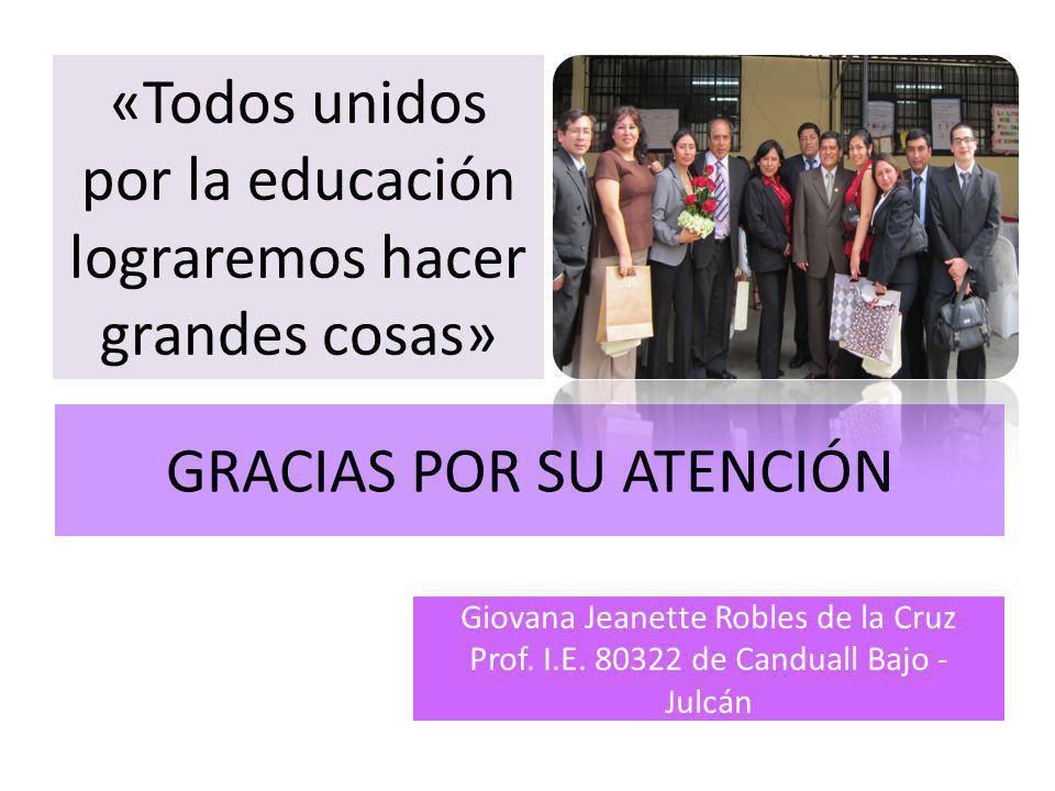 GRACIAS POR SU ATENCIÓN «Todos unidos por la educación lograremos hacer grandes cosas» Giovana Jeanette Robles de la Cruz Prof. I.E. 80322 de Canduall